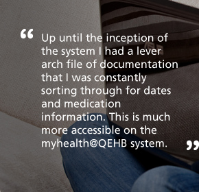 Up until the inception of the system I had a lever arch file of documentation that I was constantly sorting through for dates and medication information. This is much more accessible on the myhealth@QEHB system.