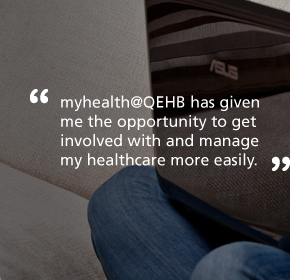 myhealth@QEHB has given me the opportunity to get involved with and manage my healthcare more easily.